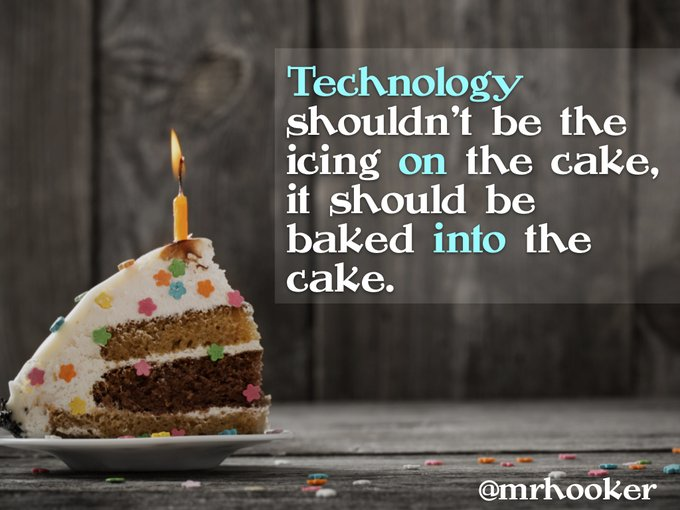 Technology shouldn't be the icing on the cake; it should be backed into the cake.